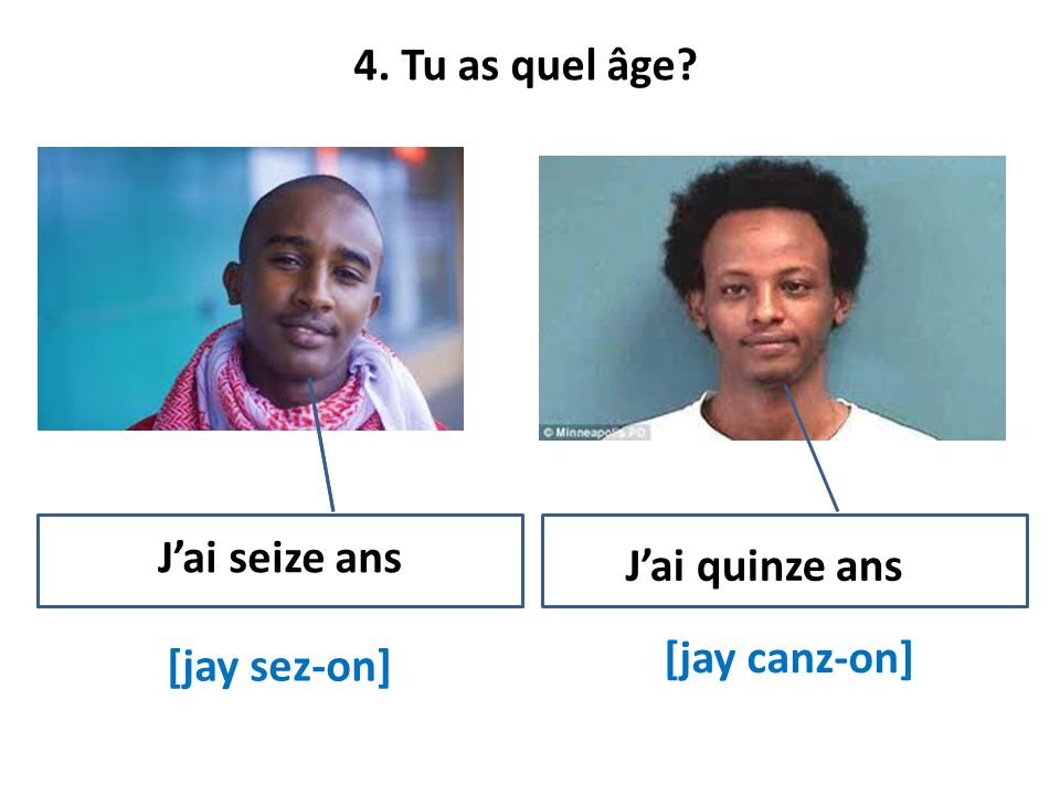 4. Tu as quel âge [jay sez-on] [jay canz-on] J'ai seize ans J'ai quinze ans